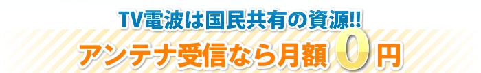 TV電波は国民共有の資源です。アンテナ受信なら月額0円で視聴できます。